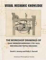 Visual Mechanic Knowledge: The Workshop Drawings of Isaac Ebenezer Markham (1795-1825), New England Textile Mechanic: Memoirs, APS (Vol. 263)